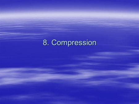 8. Compression. 2 Video and Audio Compression Video and Audio files are very large. Unless we develop and maintain very high bandwidth networks (Gigabytes.