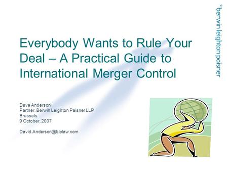 Everybody Wants to Rule Your Deal – A Practical Guide to International Merger Control Dave Anderson Partner, Berwin Leighton Paisner LLP Brussels 9 October,
