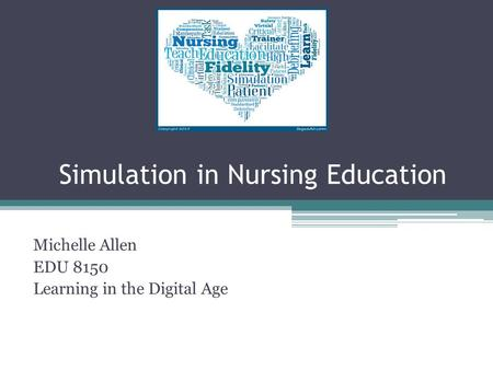 Simulation in Nursing Education Michelle Allen EDU 8150 Learning in the Digital Age.