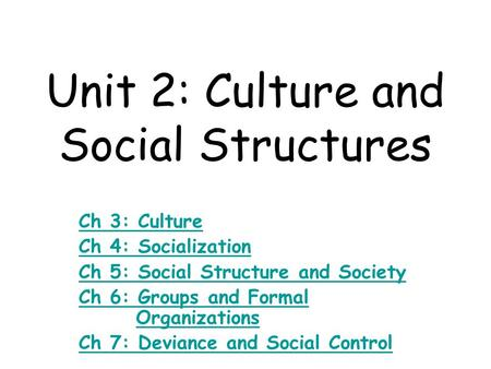 Unit 2: Culture and Social Structures Ch 3: Culture Ch 4: Socialization Ch 5: Social Structure and Society Ch 6: Groups and <strong>Formal</strong> Ch 6: Groups and <strong>Formal</strong>.