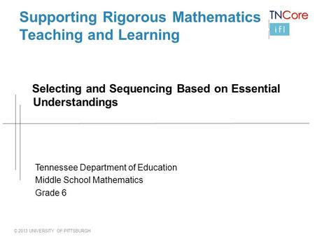 © 2013 UNIVERSITY OF PITTSBURGH Supporting Rigorous Mathematics Teaching and Learning Selecting and Sequencing Based on Essential Understandings Tennessee.
