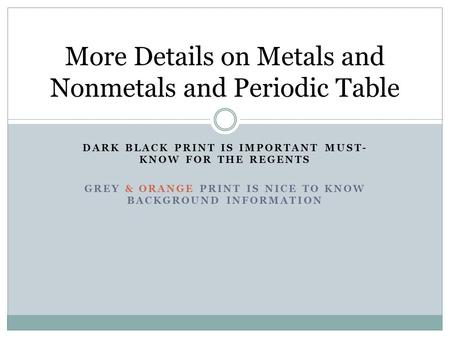 DARK BLACK PRINT IS IMPORTANT MUST- KNOW FOR THE REGENTS GREY & ORANGE PRINT IS NICE TO KNOW BACKGROUND INFORMATION More Details on Metals and Nonmetals.
