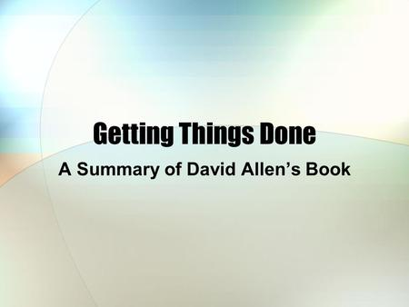 Getting Things Done A Summary of David Allen's Book.