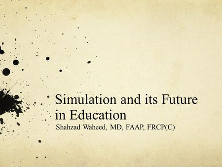 Simulation and its Future in Education Shahzad Waheed, MD, FAAP, FRCP(C)