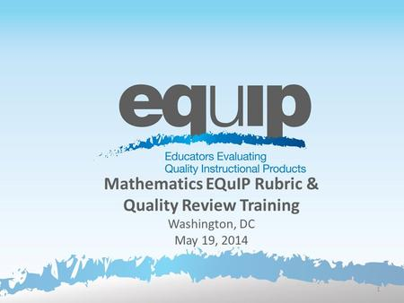 Mathematics EQuIP Rubric & Quality Review Training Washington, DC May 19, 2014 1.