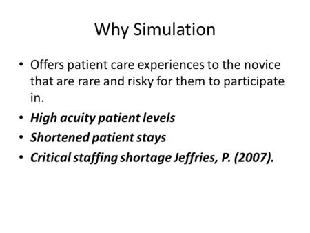 Why Simulation Offers patient care experiences to the novice that are rare and risky for them to participate in. High acuity patient levels Shortened patient.