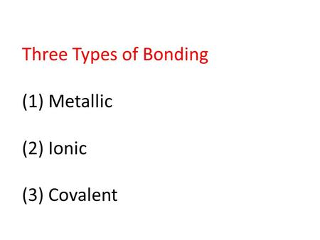 Three Types of Bonding (1) Metallic (2) Ionic (3) Covalent.