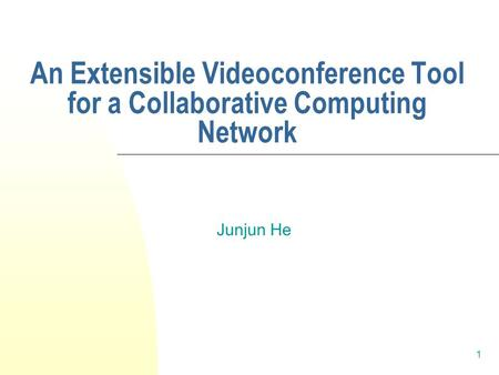 1 An Extensible Videoconference Tool for a Collaborative Computing Network Junjun He.