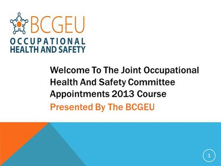 Welcome To The Joint Occupational Health And Safety Committee Appointments 2013 Course 1 Presented By The BCGEU.