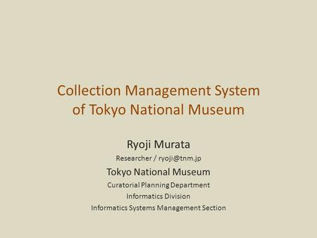 Collection Management System of Tokyo National Museum Ryoji Murata Researcher / Tokyo National Museum Curatorial Planning Department Informatics.