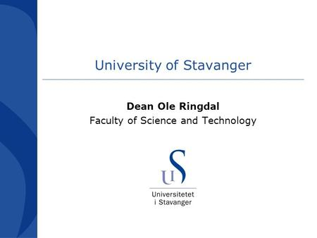 University of Stavanger Dean Ole Ringdal Faculty of Science and Technology.