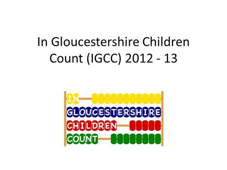 In Gloucestershire Children Count (IGCC) 2012 - 13.