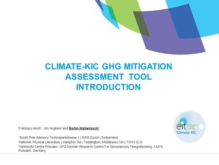 CLIMATE-KIC GHG MITIGATION ASSESSMENT TOOL INTRODUCTION Francisco Koch 1, Jon Hughes 2 and Martin Wattenbach 3 1 South Pole Advisory Technoparkstrasse.