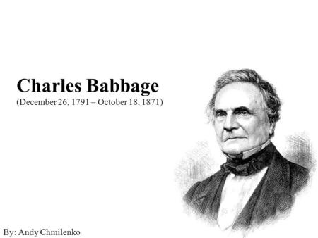 Charles Babbage (December 26, 1791 – October 18, 1871) By: Andy Chmilenko.