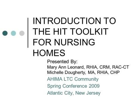 INTRODUCTION TO THE HIT TOOLKIT FOR NURSING HOMES Presented By: Mary Ann Leonard, RHIA, CRM, RAC-CT Michelle Dougherty, MA, RHIA, CHP AHIMA LTC Community.