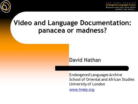 Video and Language Documentation: panacea or madness? David Nathan Endangered Languages Archive School of Oriental and African Studies University of London.