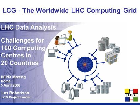 Les Les Robertson LCG Project Leader LCG - The Worldwide LHC Computing Grid LHC Data Analysis Challenges for 100 Computing Centres in 20 Countries HEPiX.