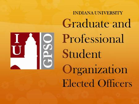 INDIANA UNIVERSITY Graduate and Professional Student Organization Elected Officers.