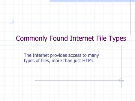 Commonly Found Internet File Types The Internet provides access to many types of files, more than just HTML.