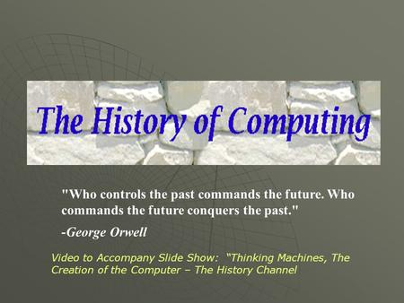 "Who controls the past commands the future. Who commands the future conquers the past. -George Orwell Video to Accompany Slide Show: ""Thinking Machines,"