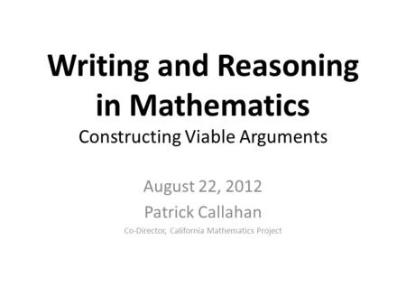 Writing and Reasoning in Mathematics Constructing Viable Arguments August 22, 2012 Patrick Callahan Co-Director, California Mathematics Project.