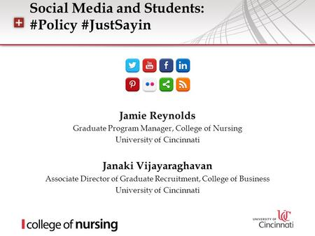 Social Media and Students: #Policy #JustSayin Jamie Reynolds Graduate Program Manager, College of Nursing University of Cincinnati Janaki Vijayaraghavan.