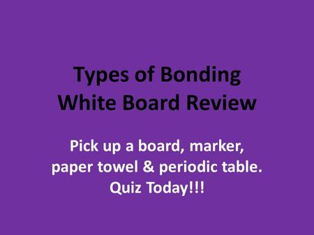 Types of Bonding White Board Review Pick up a board, marker, paper towel & periodic table. Quiz Today!!!