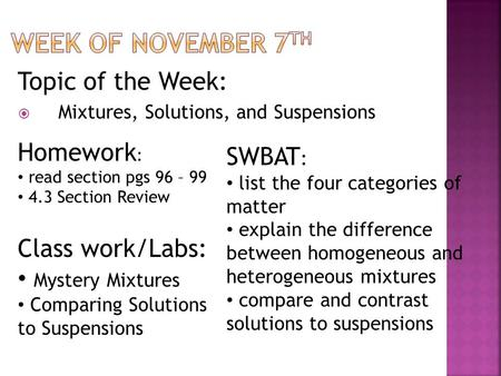Topic of the Week:  Mixtures, Solutions, and Suspensions Homework : read section pgs 96 – 99 4.3 Section Review SWBAT : list the four categories of matter.