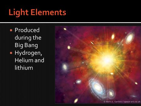  Produced during the Big Bang  Hydrogen, Helium and lithium.