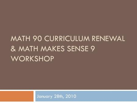MATH 90 CURRICULUM RENEWAL & MATH MAKES SENSE 9 WORKSHOP January 28th, 2010.