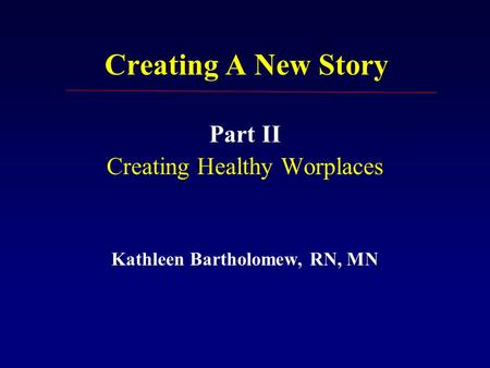 Creating A New Story Part II Creating Healthy Worplaces Kathleen Bartholomew, RN, MN.