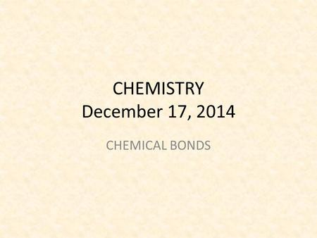 CHEMISTRY December 17, 2014 CHEMICAL BONDS. SCIENCE STARTER PICK UP FROM BACK TABLE 3 MINUTES YOU ARE SILENT AND SEATED.