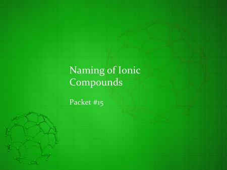 Naming of Ionic Compounds Packet #15. Introduction An atom that has lost/gained electrons is considered to be an ion Cation Lost one or more electrons.