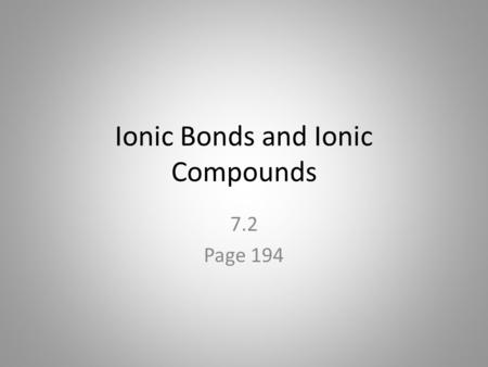 Ionic Bonds and Ionic Compounds 7.2 Page 194. Formation of Ionic Compounds Compounds composed of cations or anions are called ionic compounds. Usually.