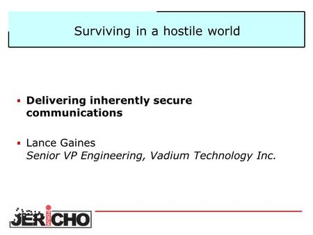 Surviving in a hostile world  Delivering inherently secure communications  Lance Gaines Senior VP Engineering, Vadium Technology Inc.