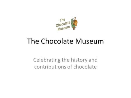 The Chocolate Museum Celebrating the history and contributions of chocolate.