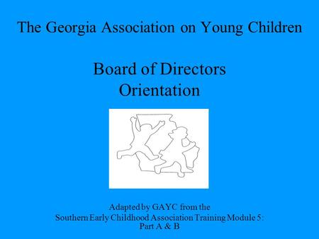 The Georgia Association on Young Children Board of Directors Orientation Adapted by GAYC from the Southern Early Childhood Association Training Module.