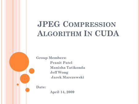JPEG C OMPRESSION A LGORITHM I N CUDA Group Members: Pranit Patel Manisha Tatikonda Jeff Wong Jarek Marczewski Date: April 14, 2009.