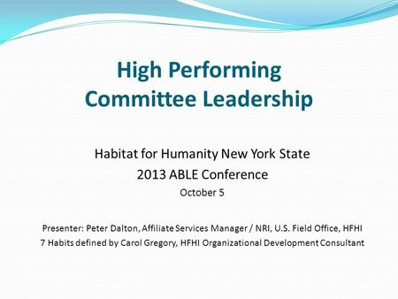 High Performing Committee Leadership Habitat for Humanity New York State 2013 ABLE Conference October 5 Presenter: Peter Dalton, Affiliate Services Manager.