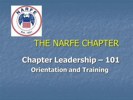 THE NARFE CHAPTER Chapter Leadership – 101 Chapter Leadership – 101 Orientation and Training.