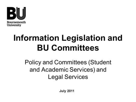 Information Legislation and BU Committees Policy and Committees (Student and Academic Services) and Legal Services July 2011.