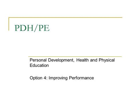 PDH/PE Personal Development, Health and Physical Education Option 4: Improving Performance.