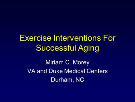 Exercise Interventions For Successful Aging Miriam C. Morey VA and Duke Medical Centers Durham, NC.