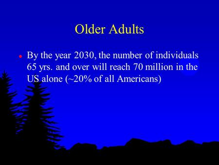 Older Adults l By the year 2030, the number of individuals 65 yrs. and over will reach 70 million in the US alone (~20% of all Americans)