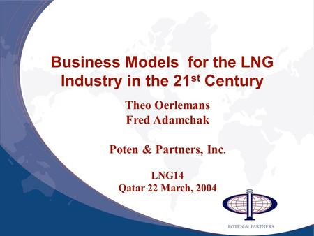Business Models for the LNG Industry in the 21 st Century Theo Oerlemans Fred Adamchak Poten & Partners, Inc. LNG14 Qatar 22 March, 2004.