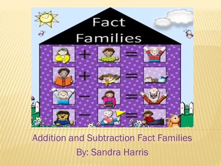 Addition and Subtraction Fact Families By: Sandra Harris