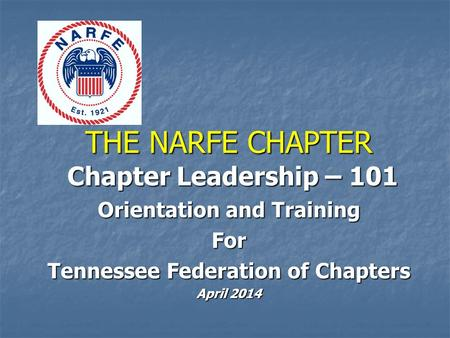 THE NARFE CHAPTER Chapter Leadership – 101 Chapter Leadership – 101 Orientation and Training For Tennessee Federation of Chapters April 2014.