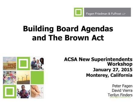1 Building Board Agendas and The Brown Act ACSA New Superintendents Workshop January 27, 2015 Monterey, California Peter Fagen David Vierra Terilyn Finders.