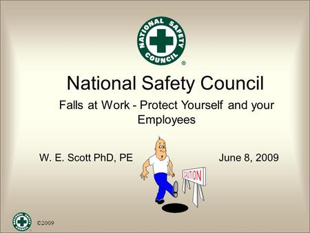 National Safety Council Falls at Work - Protect Yourself and your Employees W. E. Scott PhD, PE June 8, 2009 ©2009.