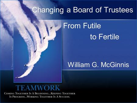 Changing a Board of Trustees From Futile to Fertile William G. McGinnis.